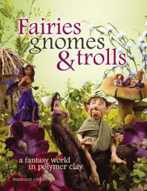 Fairies Gnomes and Trolls : A Fantasy World in Polymer Clay - Maureen Carlson