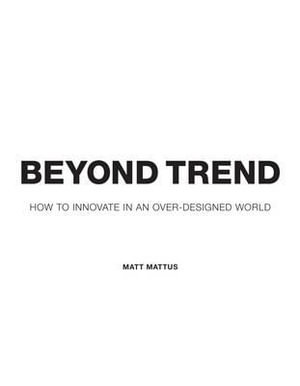 Beyond Trend : How to Innovate in an Over-designed World - Matt Mattus