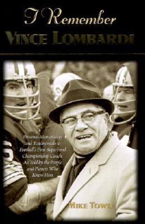 I Remember Vince Lombardi: Personal Memories of and Testimonials To Football's First Super Bowl Championship Coach, as told the People and Players Who Knew Him