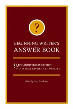 Beginning Writer's Answer Book : 30th Anniversary Edition - Completely Revised and Updated - Jane Friedman