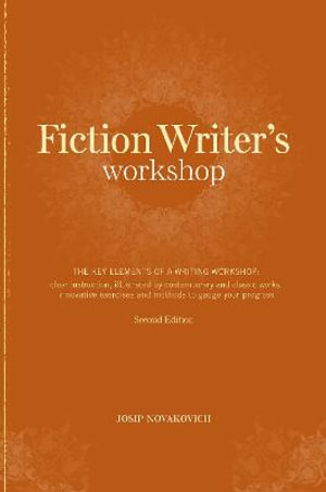 Fiction Writer's Workshop : The Key Elements of a Writing Workshop: Clear Instruction, Illustrated by Contemporary and Classic Works, Innovative E - Josip Novakovich