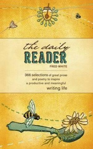 The Daily Reader : 366 Selections of Great Prose and Poetry to Stimulate Great Writing - Fred White