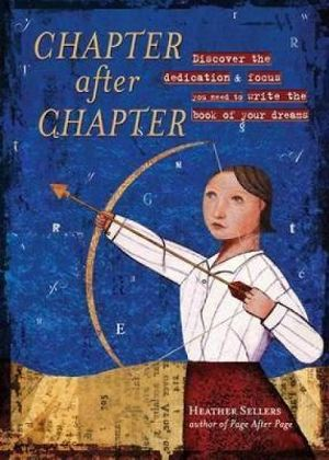 Chapter After Chapter : Discover the Dedication & Focus You Need to Wite the Book of Your Dreams - Heather Sellers