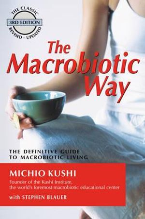 The Macrobiotic Way : The Definitive Guide to Macrobiotic Living - Stephen Blauer