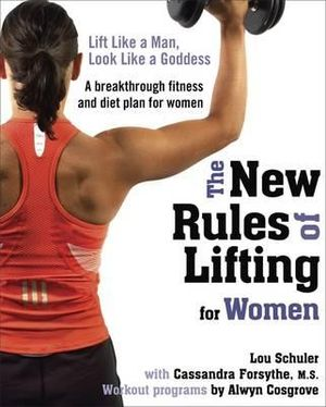 The New Rules of Lifting for Women : Lift Like a Man, Look Like a Goddess - Lou Schuler