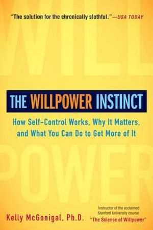 The Willpower Instinct : How Self-Control Works, Why It Matters, and What You Can Do to Get More of It - Kelly McGonigal