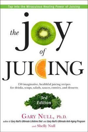 The Joy of Juicing : 150 Imaginative, Healthful Juicing Recipes for Drinks, Soups, Salads, Sauces, Entrees, and Desserts - Gary Null