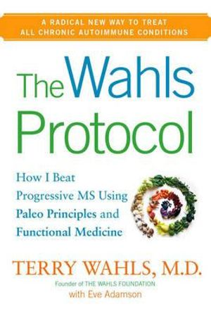 The Wahls Protocol : How I Beat Progressive MS Using Paleo Principles and Functional Medicine - Terry Wahls