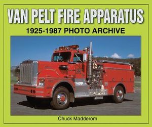 Van Pelt Fire Apparatus 1925-1987 Photo Archive Chuck Madderom