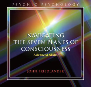 Navigating the Seven Planes of Consciousness : Advanced Skills - John Friedlander