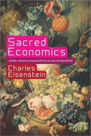 Sacred Economics : Money, Gift, and Society in the Age of Transition - Charles Eisenstein