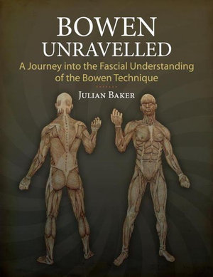 Bowen Unravelled : A Journey into the Fascial Understanding of the Bowen Technique - Julian Baker
