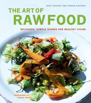The Art of Raw Food : Delicious, Simple Dishes for Healthy Living - Jens Casupei