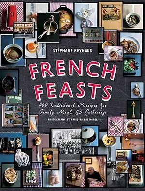 French Feasts : 299 Traditional Recipes for Family Meals & Gatherings - Stephane Reynaud
