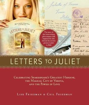 Letters to Juliet : Celebrating Shakespeare's Greatest Heroine, the Magical City of Verona, and The Power of Love - Lise Friedman