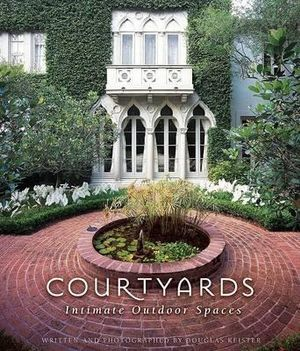 Courtyards : Intimate Outdoor Spaces - Douglas Keister