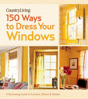 Country Living : 150 Ways to Dress Your Windows : A Decorating Guide to Curtains, Sheers & Shades