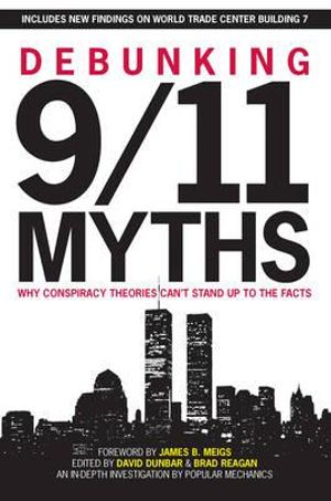 Debunking 9/11 Myths: Why Conspiracy Theories Can't Stand Up to the Facts The Editors of Popular Mechanics, David Dunbar, Brad Reagan and James B. Meigs