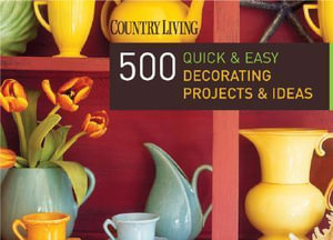Country Living 500 Quick & Easy Decorating Projects & Ideas - Dominique De Vito