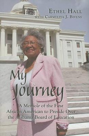 My Journey: A Memoir of the First African American to Preside Over the Alabama Board of Education Ethel Hall and Carmelita J. Bivens