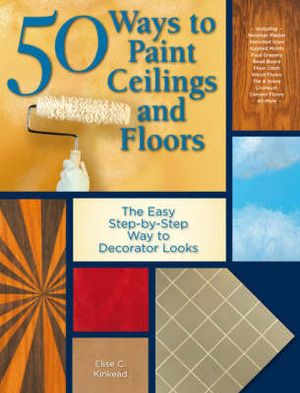 50 Ways To Paint Ceilings And Floors : The Easy Step-By-Step Way to Decorator Looks - Elise C. Kinkead