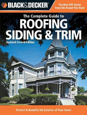 The Complete Guide to Roofing, Sliding and Trim : Protect and Beautify the Exterior of Your Home - Black and Decker