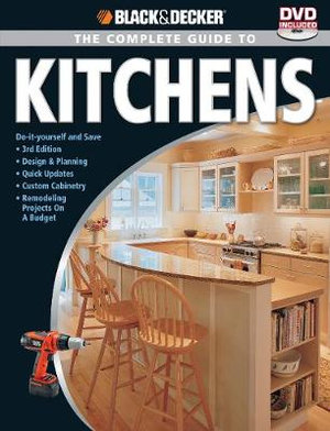 The Complete Guide to Kitchens : Black & Decker - Do-It-Yourself and Save *Design & Planning *Quick Updates *Custom Cabinetry *Major Remodeling Projects - Black & Decker