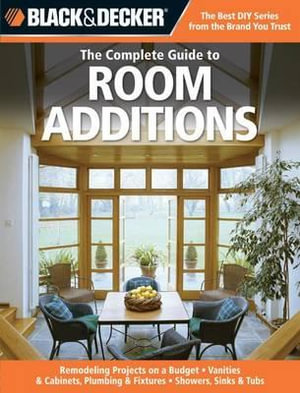 The Complete Guide to Room Additions : Designing and Building, Garage Conversions, Attic Add-ons, Bath and Kitchen Expansions, Bump-out Additions - Chris Peterson