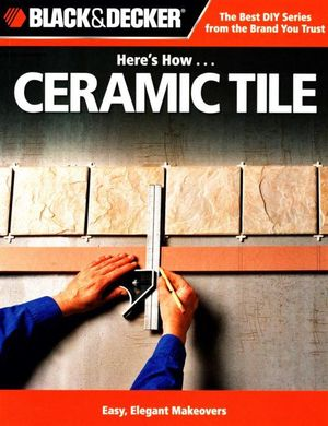 Here's How... Ceramic Tile : Easy, Elegant Makeovers - Jennifer Gehlhar