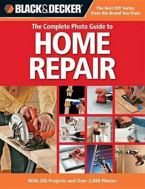 Black & Decker the Complete Photo Guide to Home Repair : With 350 Projects and Over 2,000 Photos - Creative Publishing International