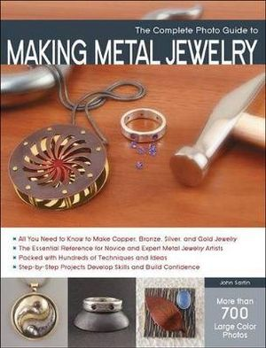 Complete Photo Guide to Making Metal Jewelry : Complete Photo Guide - John Sartin