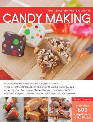 The Complete Photo Guide to Candy Making : Complete Photo Guide - Autumn Carpenter