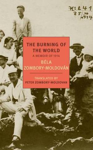 The Burning of the World : A Memoir of 1914 - Bela Zombory-Moldovan