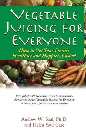 Juicing For Everyone : How to Get Your Family Healthier and Happier, Faster! - Andrew W. Saul