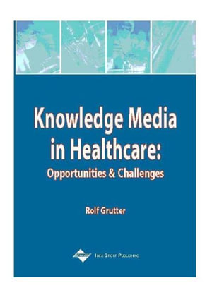 Knowledge Media in Healthcare : Opportunities and Challenges - Rolf Grütter