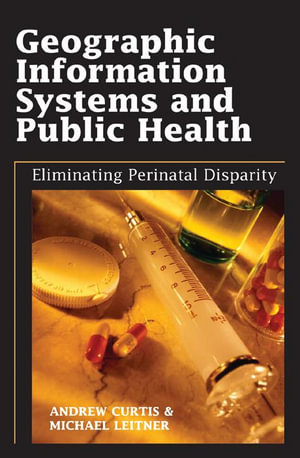 Geographic Information Systems and Public Health : Eliminating Perinatal Disparity - Andrew Curtis