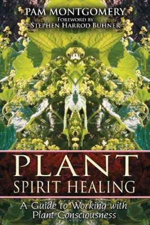 Plant Spirit Healing : A Guide to Working with Plant Consciousness - Pam Montgomery