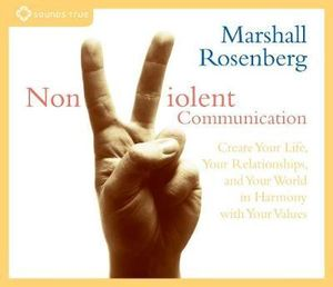Nonviolent Communication : Create Your Life, Your Relationships, and Your World in Harmony with Your Values - Marshall B. Rosenberg