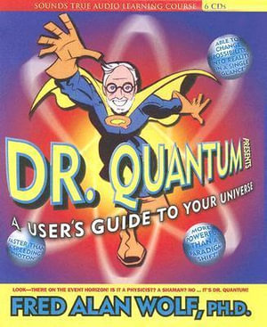 Dr Quantum Presents : A User's Guide to Your Universe - Fred Alan Wolf