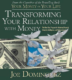 Transforming Your Relationship with Money : The Nine-Step Program for Achieving Financial Integrity, Intelligence, and Independence - Joe Dominguez