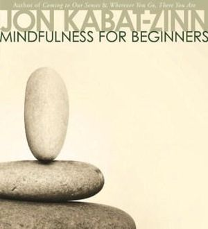 Mindfulness for Beginners : An Introductory Course on the Transformative Practice of Mindfulness Meditation - Jon Kabat-Zinn