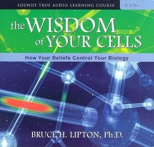 The Wisdom of Your Cells : How Your Beliefs Control Your Biology - Bruce Lipton