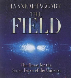 The Field : The Quest for the Secret Force of the Universe - Lynne McTaggart