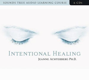 Intentional Healing : Can Energies for Healing the Body - Even Producing Medical Miracles - Be Found Within the Mind? - Jeanne Achterberg