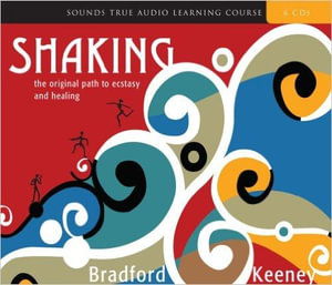 Shaking : The Original Path to Ecstasy and Healing - Bradford Keeney