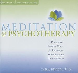 Meditation and Psychotherapy : A Professional Training Course for Integrating Mindfulness into Clinical Practice - Tara Brach