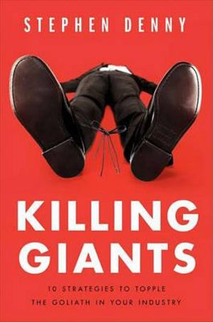 Killing Giants : 10 Strategies to Topple the Goliath in Your Industry - Stephen Denny