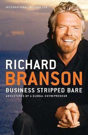 Business Stripped Bare : Adventures of a Global Entrepreneur - Sir Richard Branson