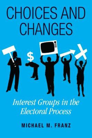 Choices and Changes : Interest Groups in the Electoral Process - Michael M. Franz