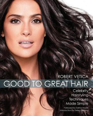 From Good to Great Hair : Celebrity Hairstyling Techniques Made Simple - Robert Vetica